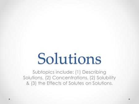 Solutions Subtopics include: (1) Describing Solutions, (2) Concentrations, (2) Solubility & (3) the Effects of Solutes on Solutions.