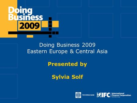 Doing Business 2009 Eastern Europe & Central Asia Presented by Sylvia Solf.