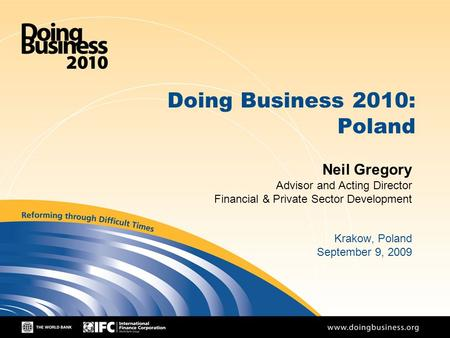 1 Doing Business 2010: Poland Neil Gregory Advisor and Acting Director Financial & Private Sector Development Krakow, Poland September 9, 2009.