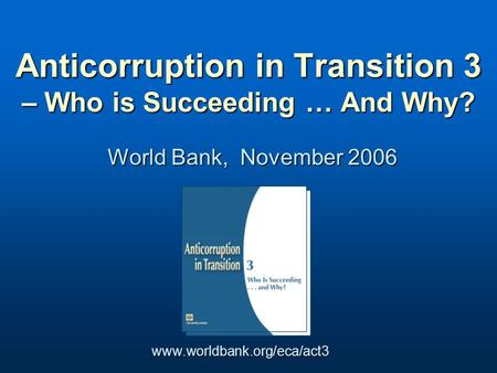 World Bank, November 2006 Anticorruption in Transition 3 – Who is Succeeding … And Why? www.worldbank.org/eca/act3.
