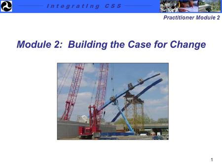 I n t e g r a t I n g C S S Practitioner Module 2 1 Module 2: Building the Case for Change.