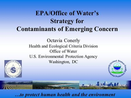 EPA/Office of Water's Strategy for Contaminants of Emerging Concern Octavia Conerly Health and Ecological Criteria Division Office of Water U.S. Environmental.