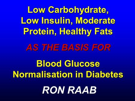 Low Carbohydrate, Low Insulin, Moderate Protein, Healthy Fats AS THE BASIS FOR Blood Glucose Normalisation in Diabetes RON RAAB.