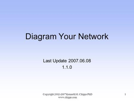Diagram Your Network Last Update 2007.06.08 1.1.0 Copyright 2002-2007 Kenneth M. Chipps PhD www.chipps.com 1.
