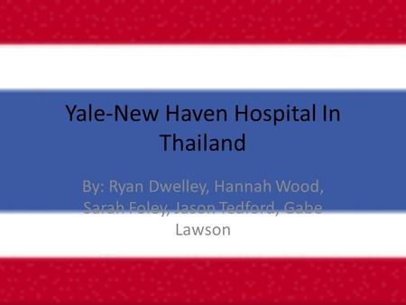 Yale-New Haven Hospital In Thailand By: Ryan Dwelley, Hannah Wood, Sarah Foley, Jason Tedford, Gabe Lawson.