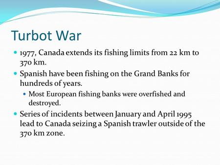 Turbot War 1977, Canada extends its fishing limits from 22 km to 370 km. Spanish have been fishing on the Grand Banks for hundreds of years. Most European.