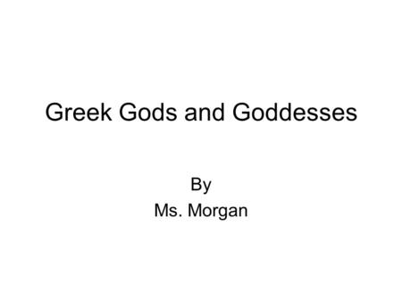 Greek Gods and Goddesses By Ms. Morgan. The Name of your God/Goddess- Who was he/she? Who was he/she?
