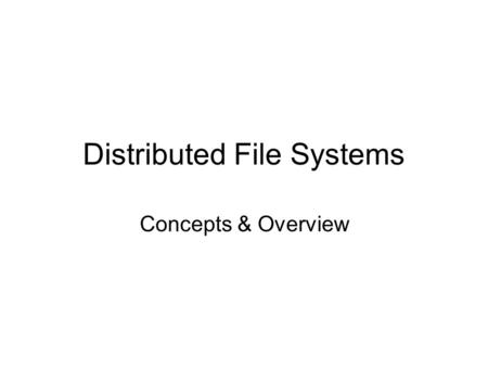 Distributed File Systems Concepts & Overview. Goals and Criteria Goal: present to a user a coherent, efficient, and manageable system for long-term data.