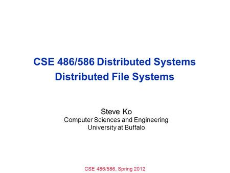 CSE 486/586, Spring 2012 CSE 486/586 Distributed Systems Distributed File Systems Steve Ko Computer Sciences and Engineering University at Buffalo.