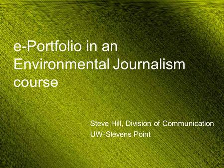 E-Portfolio in an Environmental Journalism course Steve Hill, Division of Communication UW-Stevens Point.