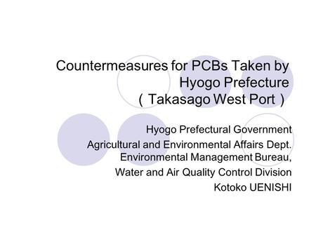 Countermeasures for PCBs Taken by Hyogo Prefecture (Takasago West Port) Hyogo Prefectural Government Agricultural and Environmental Affairs Dept. Environmental.