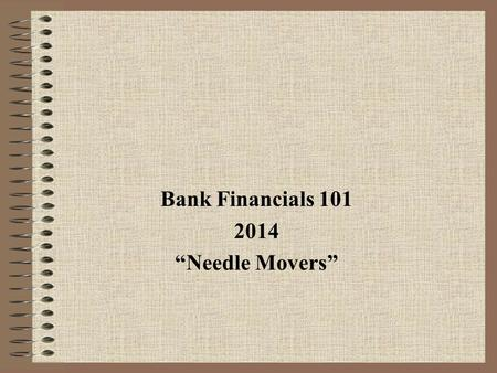 "Bank Financials 101 2014 ""Needle Movers"". Today's Agenda 1.The ""business"" of banking – how Banks make money 2.Financial statements 3.How each area can."