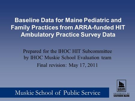 Muskie School of Public Service Baseline Data for Maine Pediatric and Family Practices from ARRA-funded HIT Ambulatory Practice Survey Data Prepared for.
