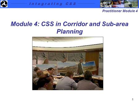 I n t e g r a t I n g C S S Practitioner Module 4 1 Module 4: CSS in Corridor and Sub-area Planning.