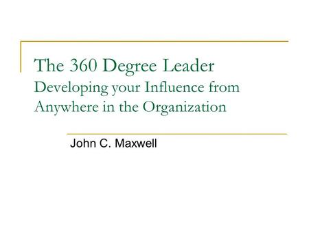 The 360 Degree Leader Developing your Influence from Anywhere in the Organization John C. Maxwell.