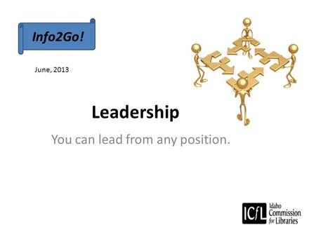 Leadership You can lead from any position. Info2Go! June, 2013.