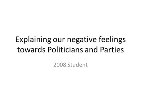 Explaining our negative feelings towards Politicians and Parties 2008 Student.