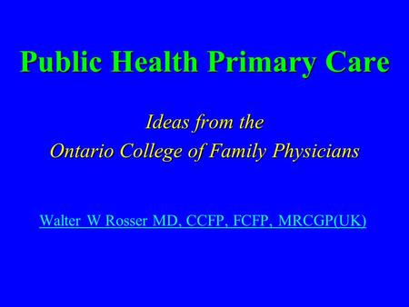 Public Health Primary Care Ideas from the Ontario College of Family Physicians Walter W Rosser MD, CCFP, FCFP, MRCGP(UK)