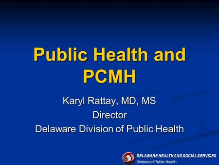 DELAWARE HEALTH AND SOCIAL SERVICES Division of Public Health Public Health and PCMH Karyl Rattay, MD, MS Director Delaware Division of Public Health.