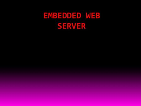 EMBEDDED WEB SERVER. CONTENT: 1.ABSTRACT 2.INTRODUCTION TO EMBEDDED SYSTEMS 3.INTRODUCTION TO EMBEDDED WEB SERVER 4.BLOCK DIAGRAM 5.POER SUPPLY 6.COMPONENT.