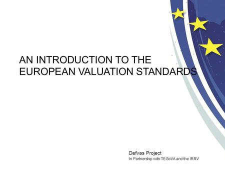 Defvas Project In Partnership with TEGoVA and the IRRV AN INTRODUCTION TO THE EUROPEAN VALUATION STANDARDS.
