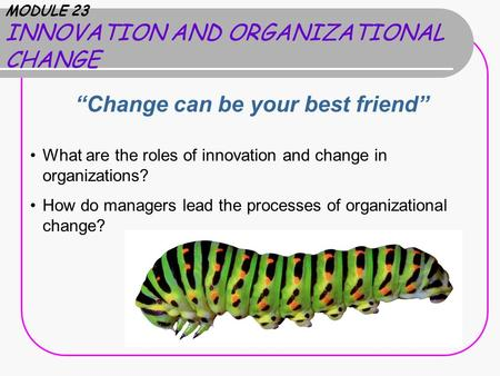 "MODULE 23 INNOVATION AND ORGANIZATIONAL CHANGE ""Change can be your best friend"" What are the roles of innovation and change in organizations? How do managers."