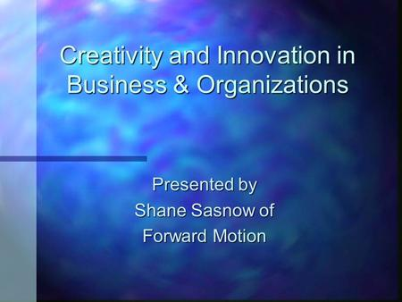 Creativity and Innovation in Business & Organizations Presented by Shane Sasnow of Forward Motion.