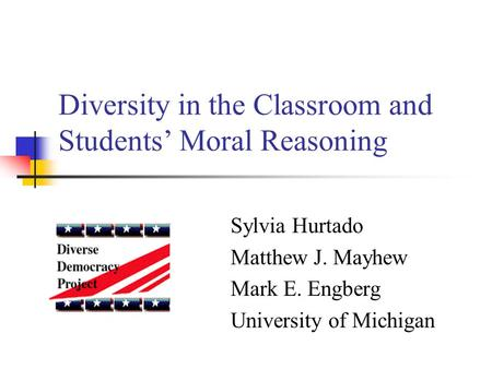 Diversity in the Classroom and Students' Moral Reasoning Sylvia Hurtado Matthew J. Mayhew Mark E. Engberg University of Michigan.