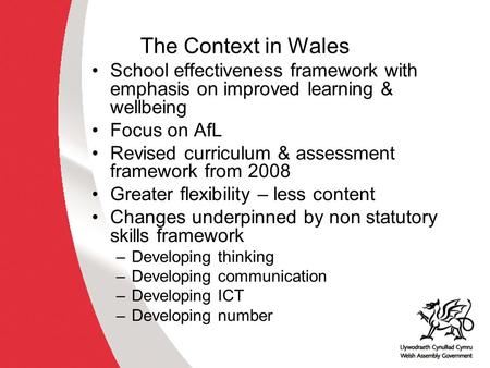 The Context in Wales School effectiveness framework with emphasis on improved learning & wellbeing Focus on AfL Revised curriculum & assessment framework.