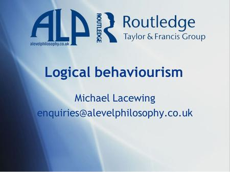 Michael Lacewing enquiries@alevelphilosophy.co.uk Logical behaviourism Michael Lacewing enquiries@alevelphilosophy.co.uk.
