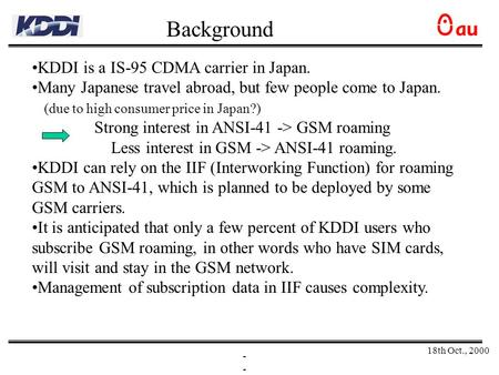 18th Oct., 2000 - KDDI is a IS-95 CDMA carrier in Japan. Many Japanese travel abroad, but few people come to Japan. (due to high consumer price in Japan?)