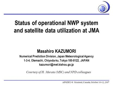 Status of operational NWP system and satellite data utilization at JMA APSDEU-8 Montreal, Canada, October 10-12, 2007 Masahiro KAZUMORI Numerical Prediction.