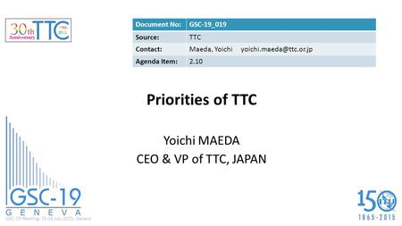 GSC-19 Meeting, 15-16 July 2015, Geneva Priorities of TTC Yoichi MAEDA CEO & VP of TTC, JAPAN Document No:GSC-19_019 Source:TTC Contact:Maeda, Yoichi