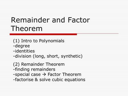 Remainder and Factor Theorem (1) Intro to Polynomials -degree -identities -division (long, short, synthetic) (2) Remainder Theorem -finding remainders.