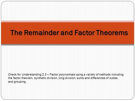 The Remainder and Factor Theorems Check <strong>for</strong> Understanding 2.3 – Factor <strong>polynomials</strong> using a variety of methods including the factor theorem, synthetic division,