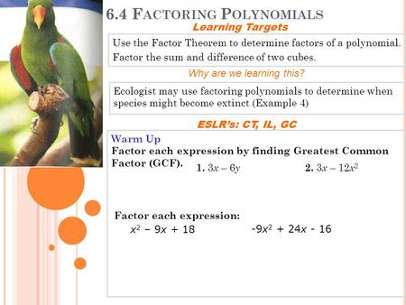6.4 F ACTORING P OLYNOMIALS Use the Factor Theorem to determine factors of a polynomial. Factor the sum and difference of two cubes. Learning Targets Why.