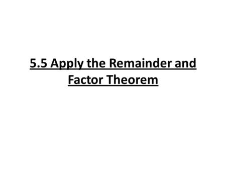 5.5 Apply the Remainder and Factor Theorem