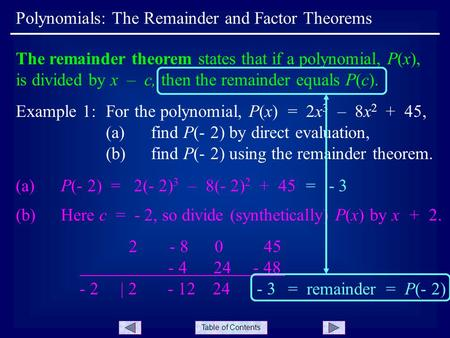 Table of Contents Polynomials: The Remainder and Factor Theorems The remainder theorem states that if a polynomial, P(x), is divided by x – c, then the.