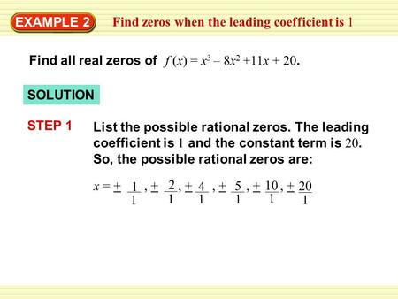 EXAMPLE 2 Find all real zeros of f (x) = x 3 – 8x 2 +11x + 20. SOLUTION List the possible rational zeros. The leading coefficient is 1 and the constant.
