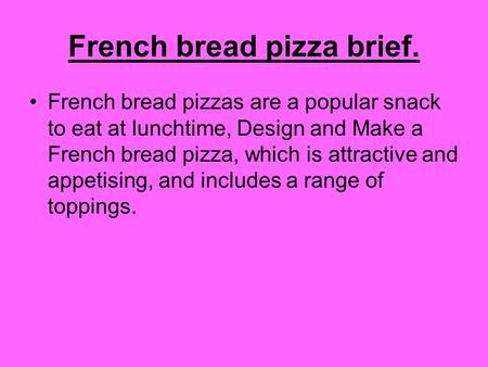 French bread pizza brief. French bread pizzas are a popular snack to eat at lunchtime, Design and Make a French bread pizza, which is attractive and appetising,