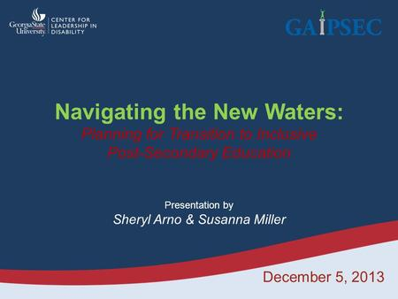 December 5, 2013 Navigating the New Waters: Planning for Transition to Inclusive Post-Secondary Education Presentation by Sheryl Arno & Susanna Miller.