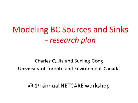 Modeling BC Sources and Sinks - research plan Charles Q. Jia and Sunling Gong University of Toronto and Environment 1 st annual NETCARE workshop.