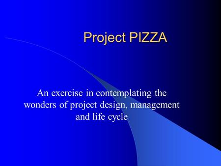 Project PIZZA An exercise in contemplating the wonders of project design, management and life cycle.