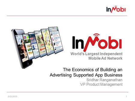 8/21/20151 World's Largest Independent Mobile Ad Network The Economics of Building an Advertising Supported App Business Sridhar Ranganathan VP Product.