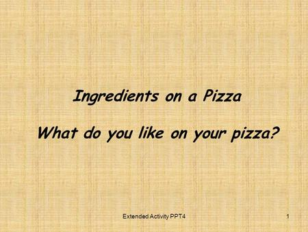 Ingredients on a Pizza What do you like on your pizza? Extended Activity PPT41.