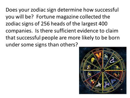 Does your zodiac sign determine how successful you will be? Fortune magazine collected the zodiac signs of 256 heads of the largest 400 companies. Is there.
