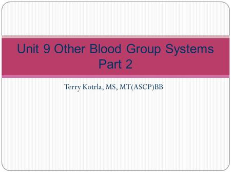 Terry Kotrla, MS, MT(ASCP)BB Unit 9 Other Blood Group Systems Part 2.