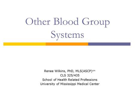 Other Blood Group Systems Renee Wilkins, PhD, MLS(ASCP) cm CLS 325/435 School of Health Related Professions University of Mississippi Medical Center.