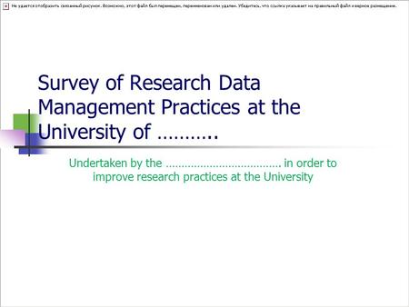 Survey of Research Data Management Practices at the University of ……….. Undertaken by the ………………………………. in order to improve research practices at the University.
