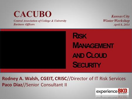 R ISK M ANAGEMENT AND C LOUD S ECURITY Rodney A. Walsh, CGEIT, CRISC//Director of IT Risk Services Paco Diaz//Senior Consultant II CACUBO Central Association.